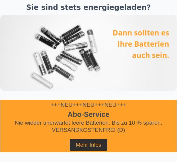 EWANTO GmbH Sie sind stets energiegeladen? +++NEU+++NEU+++NEU+++ Abo-Service Nie wieder unerwartet leere Batterien. Bis zu 10 % sparen. VERSANDKOSTENFREI (D) Mehr Infos Inspiration gefällig? power one 13 5 Blister alle 3 Monate für 7,98 € ohne Abo: 8,40 € Duracell Industrial AAA 50 Batterien alle 6 Monate für 19,40 € ohne Abo: 20,00 € VARTA 2032 10 Blister alle 14 Tage für 6,57 € ohne Abo: 7,30 € Ihre Abo-Vorteile GROẞE AUSWAHL — KLEINE PREISE gültig für das gesamte Sortiment bis zu 10 % Rabatt* auf jede Abo-Lieferung FLEXIBLE ZUSTELLUNG — FREI HAUS frei wählbarer Lieferintervall keine Versandkosten (D) OHNE RISIKO — OHNE MINDESTLAUFZEITEN risikofrei auf Rechnung jederzeit kündbar *die Rabatthöhe richtet sich nach der gewählten Lieferfrequenz. Von der Alkaline bis zur Zink-Luft-Batterie ... und noch vieles mehr Gesichtsmaske blau 50 Masken alle 3 Monate für 5,70 € ohne Abo : 6,00 € Cerumenfilter 8 St. 8 Cerumenfilter jeden Monat für 4,30 € ohne Abo: 4,62 € So einfach geht's: 1. Füllen Sie das Bestellformular aus Achten Sie auf einen eindeutigen Artikelnamen oder auf die korrekte Artikelnummer 2. Erhalten Sie zukünftig Ihre Produkte im gewünschten Intervall Bestellformular